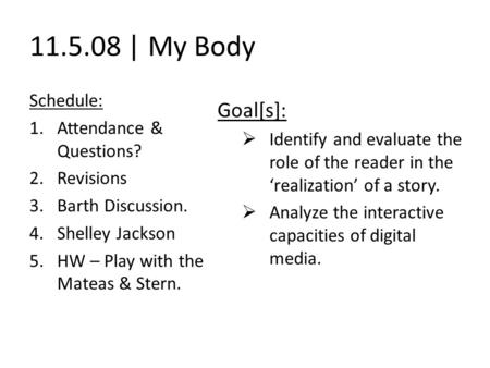 11.5.08 | My Body Schedule: 1.Attendance & Questions? 2.Revisions 3.Barth Discussion. 4.Shelley Jackson 5.HW – Play with the Mateas & Stern. Goal[s]: 