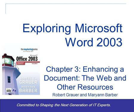 Exploring Office 2003 Vol 1 2/e - Grauer and Barber 1 Committed to Shaping the Next Generation of IT Experts. Chapter 3: Enhancing a Document: The Web.