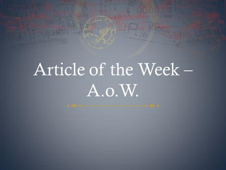Article of the Week – A.o.W. What is Article of the Week?  At the beginning of each week, you will receive an article to read.  You will have to read.