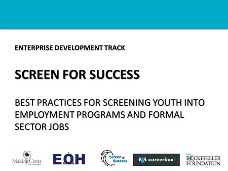 ENTERPRISE DEVELOPMENT TRACK SCREEN FOR SUCCESS BEST PRACTICES FOR SCREENING YOUTH INTO EMPLOYMENT PROGRAMS AND FORMAL SECTOR JOBS.