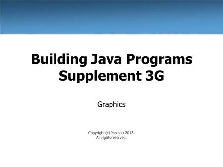 Building Java Programs Supplement 3G Graphics Copyright (c) Pearson 2013. All rights reserved.