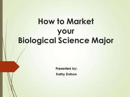 How to Market your Biological Science Major Presented by: Kathy Dotson.