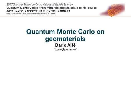 Quantum Monte Carlo on geomaterials Dario Alfè 2007 Summer School on Computational Materials Science Quantum Monte Carlo: From Minerals.