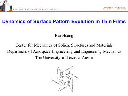 Dynamics of Surface Pattern Evolution in Thin Films Rui Huang Center for Mechanics of Solids, Structures and Materials Department of Aerospace Engineering.