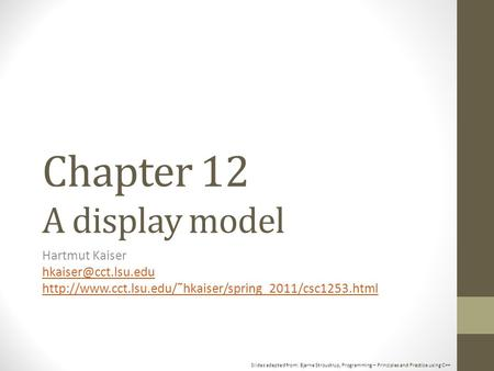 Slides adapted from: Bjarne Stroustrup, Programming – Principles and Practice using C++ Chapter 12 A display model Hartmut Kaiser