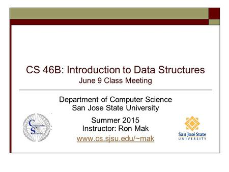 CS 46B: Introduction to Data Structures June 9 Class Meeting Department of Computer Science San Jose State University Summer 2015 Instructor: Ron Mak www.cs.sjsu.edu/~mak.