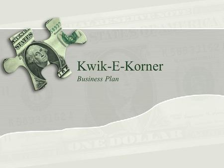 Kwik-E-Korner Business Plan. I'm Snacking it Overview 1) About the Business 2) The Market 3) Competition 4) The Management 5) Operations 6) The Accounting.