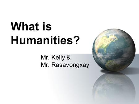What is Humanities? Mr. Kelly & Mr. Rasavongxay Humanities The humanities are those academic disciplines which study the totality of the experience of.