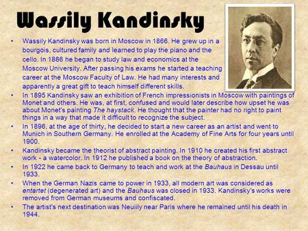 Wassily Kandinsky Wassily Kandinsky was born in Moscow in 1866. He grew up in a bourgois, cultured family and learned to play the piano and the cello.