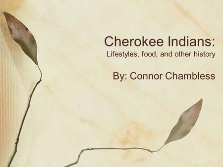 Cherokee Indians: Lifestyles, food, and other history By: Connor Chambless.