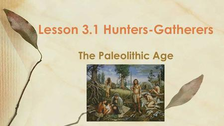 The Paleolithic Age Lesson 3.1 Hunters-Gatherers.