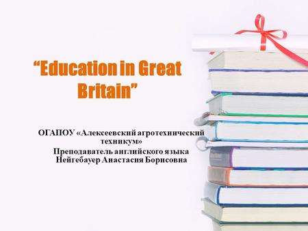 """Education in Great Britain"" ОГАПОУ «Алексеевский агротехнический техникум» Преподаватель английского языка Нейгебауер Анастасия Борисовна."
