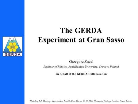 Half Day IoP Meeting: Neutrinoless Double Beta Decay, 12.10.2011 University College London, Great Britain The GERDA Experiment at Gran Sasso Grzegorz Zuzel.