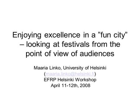 "Enjoying excellence in a ""fun city"" – looking at festivals from the point of view of audiences Maaria Linko, University of Helsinki"
