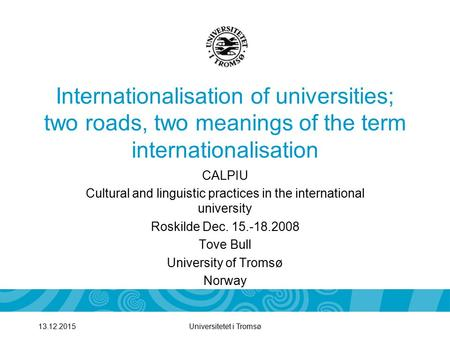 Universitetet i Tromsø13.12.2015 Internationalisation of universities; two roads, two meanings of the term internationalisation CALPIU Cultural and linguistic.