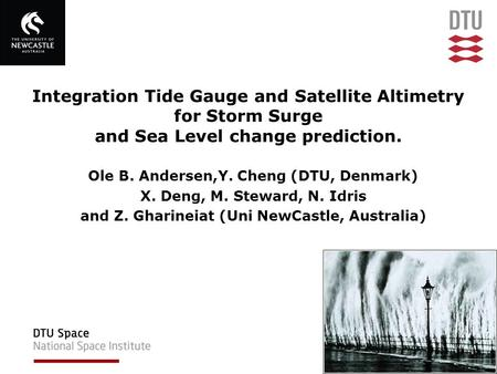 Integration Tide Gauge and Satellite Altimetry for Storm Surge and Sea Level change prediction. Ole B. Andersen,Y. Cheng (DTU, Denmark) X. Deng, M. Steward,