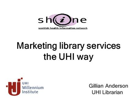 Marketing library services the UHI way Gillian Anderson UHI Librarian.
