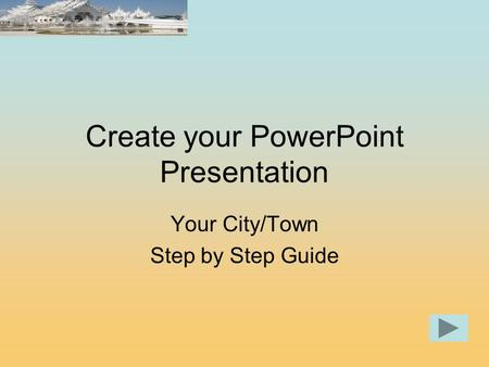 Create your PowerPoint Presentation Your City/Town Step by Step Guide.