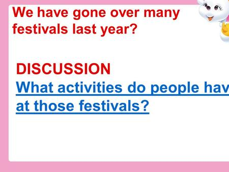 DISCUSSION What activities do people have at those festivals? What activities do people have at those festivals? We have gone over many festivals last.