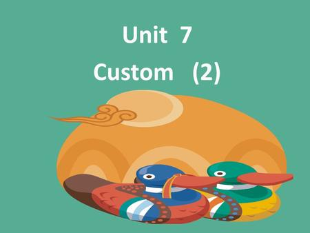 Unit 7 Custom (2).  I.Teaching Aims & Requirements:  Let the students grasp useful phrases and sentences  Let the students get an overview of Chinese.