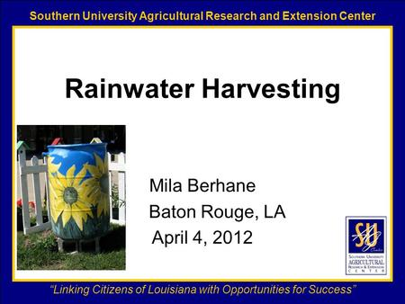 "Southern University Agricultural Research and Extension Center ""Linking Citizens of Louisiana with Opportunities for Success"" Rainwater Harvesting Mila."