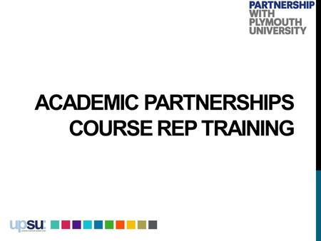 ACADEMIC PARTNERSHIPS COURSE REP TRAINING. WELCOME TO ACADEMIC PARTNERSHIPS AT PLYMOUTH UNIVERSITY Professor Simon Payne, Deputy Vice Chancellor and Dean.