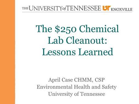 The $250 Chemical Lab Cleanout: Lessons Learned April Case CHMM, CSP Environmental Health and Safety University of Tennessee.