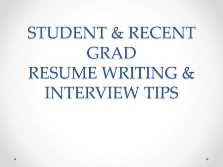 STUDENT & RECENT GRAD RESUME WRITING & INTERVIEW TIPS.