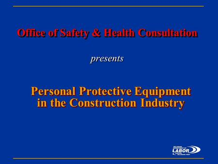 Office of Safety & Health Consultation Office of Safety & Health Consultation presents Personal Protective Equipment in the Construction Industry.