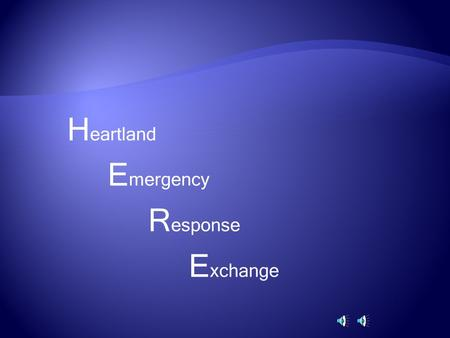 H eartland E mergency R esponse E xchange.  Effectively manage and proactively exchange information  Enhance decision-making and risk assessment.