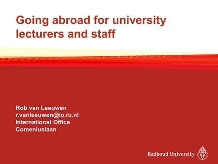 Going abroad for university lecturers and staff Rob van Leeuwen International Office Comeniuslaan.
