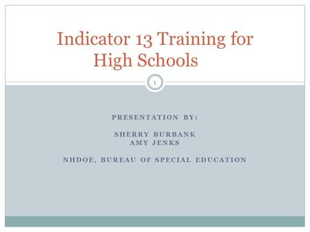 PRESENTATION BY: SHERRY BURBANK AMY JENKS NHDOE, BUREAU OF SPECIAL EDUCATION Indicator 13 Training for High Schools 1.