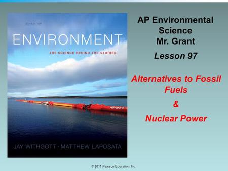 © 2011 Pearson Education, Inc. AP Environmental Science Mr. Grant Lesson 97 Alternatives to Fossil Fuels & Nuclear Power.