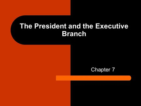 The President and the Executive Branch Chapter 7.