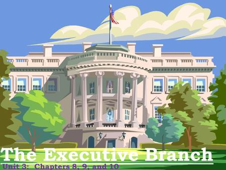 The Executive Branch Unit 3: Chapters 8, 9, and 10.