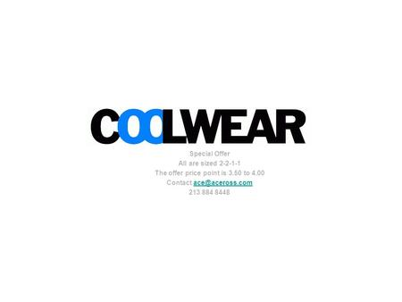 Coolwear Special Offer All are sized 2-2-1-1 The offer price point is 3.50 to 4.00 Contact 213 884 8448.