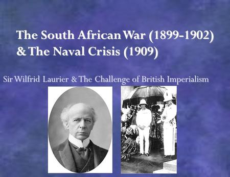 The South African War (1899-1902) & The Naval Crisis (1909) Sir Wilfrid Laurier & The Challenge of British Imperialism.