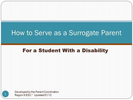 For a Student With a Disability Developed by the Parent Coordination Region 9 ESC * Updated 01/12 1 How to Serve as a Surrogate Parent.