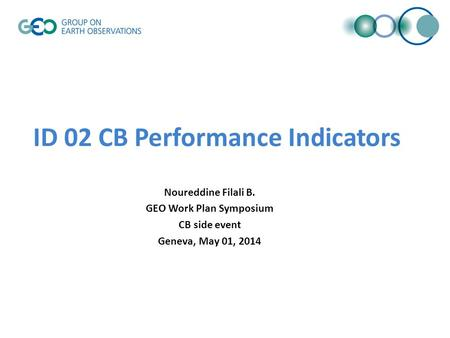 ID 02 CB Performance Indicators Noureddine Filali B. GEO Work Plan Symposium CB side event Geneva, May 01, 2014.
