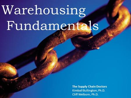 The Supply Chain Doctors Warehousing Fundamentals The Supply Chain Doctors Kimball Bullington, Ph.D. Cliff Welborn, Ph.D.