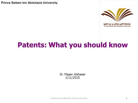 Patents-Prince Sattam Bin Abdulaziz University 1 Patents: What you should know Dr. Mazen Alshaaer 1/11/2015 Prince Sattam bin Abdulaziz University.