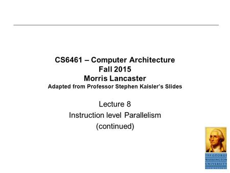 CS6461 – Computer Architecture Fall 2015 Morris Lancaster Adapted from Professor Stephen Kaisler's Slides Lecture 8 Instruction level Parallelism (continued)