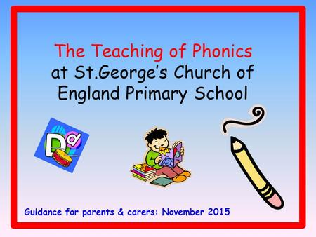 The Teaching of Phonics at St.George's Church of England Primary School Guidance for parents & carers: November 2015.