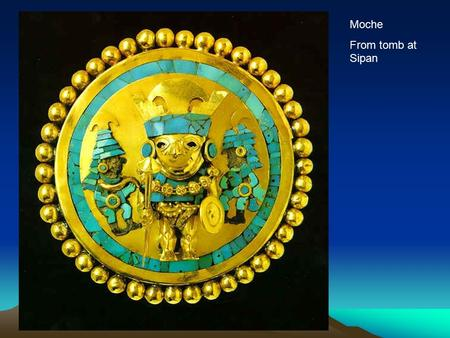 Moche From tomb at Sipan. Civilizations of Peru Civilizations of South America Before the Inca.