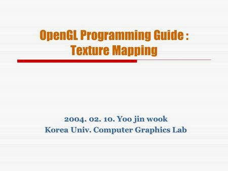 OpenGL Programming Guide : Texture Mapping 2004. 02. 10. Yoo jin wook Korea Univ. Computer Graphics Lab.