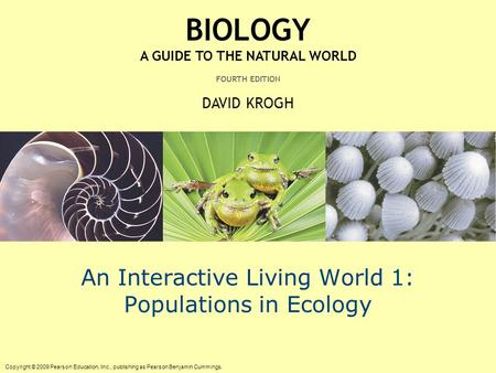 Copyright © 2009 Pearson Education, Inc., publishing as Pearson Benjamin Cummings. BIOLOGY A GUIDE TO THE NATURAL WORLD FOURTH EDITION DAVID KROGH An Interactive.
