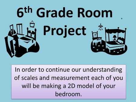 6 th Grade Room Project In order to continue our understanding of scales and measurement each of you will be making a 2D model of your bedroom.