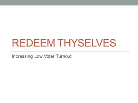 REDEEM THYSELVES Increasing Low Voter Turnout. Problem Young people don't vote.