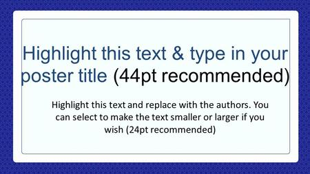 Highlight this text & type in your poster title (44pt recommended) Highlight this text and replace with the authors. You can select to make the text smaller.