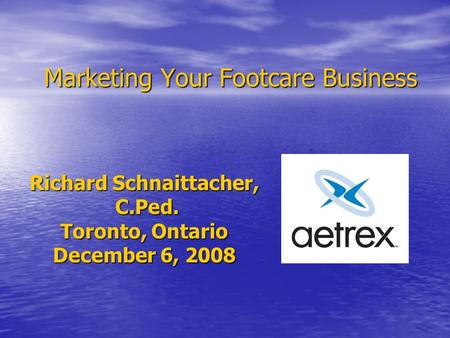 Marketing Your Footcare Business Richard Schnaittacher, C.Ped. C.Ped. Toronto, Ontario December 6, 2008.